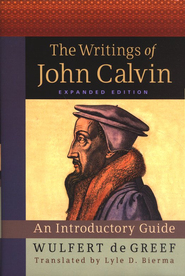 The Writings of John Calvin: An Introductory Guide, Expanded Edition  -              Edited By: Lyle D. Bierma                   By: Wulfert de Greef