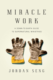 Miracle Work: A Down-to-Earth Guide to Supernatural Ministries - eBook  -     By: Jordan Seng