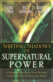 Shifting Shadows of Supernatural Power  -     By: Bill Johnson, Mahesh Chavda, Julia Loren