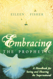 Embracing The Prophetic  -              By: Eileen Fisher
