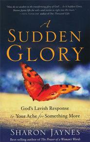 A Sudden Glory: God's Lavish Response to Your Ache for Something More  -              By: Sharon Jaynes
