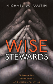 Wise Stewards: Philosophical Foundations of Christian Parenting  -     By: Michael W. Austin