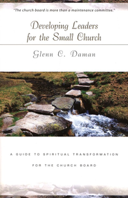 Developing Leaders for The Small Church: A Guide to Spiritual Transformation for the Church Board  -     By: Glenn C. Daman