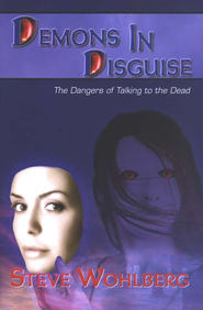 Demons In Disguise: The Dangers of Talking to the Dead  -              By: Steve Wohlberg