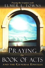 Praying The Books Of Acts  -              By: Elmer L. Towns