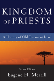 Kingdom of Priests: A History of Old Testament Israel - eBook  -     By: Eugene H. Merrill