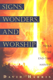 Signs, Wonders, And Worship: Tools of the End-Time Harvest  -     By: David Harris