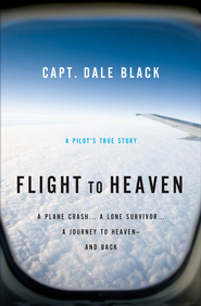 Flight to Heaven: A Plane Crash...A Lone Survivor...A Journey to Heaven-and Back - eBook  -     By: Capt. Dale Black, Ken Gire