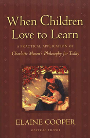 When Children Love to Learn: A Practical Application of Charlotte Mason's Philosophy for Today   -              By: Elaine Cooper