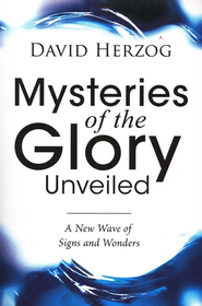Mysteries of the Glory Unveiled: A New Wave of Signs & Wonders  -     By: David Herzog
