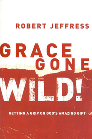 Grace Gone Wild!: Getting a Grip on God's Amazing Gift - eBook  -     By: Robert Jeffress