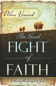 The Good Fight of Faith: Following the Example of Jesus  -     By: Alan Vincent