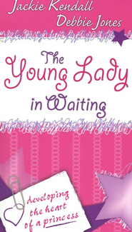 The Young Lady in Waiting: Developing the Heart of a Princess  -     By: Jackie Kendall