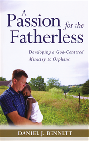 A Passion for the Fatherless: Developing a God-Centered Ministry to Orphans  -              By: Daniel J. Bennett