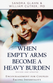 When Empty Arms Become Heavy Burdens: Encouragement   for Couples Facing Infertility  -              By: Sandra Glahn, William Cutrer