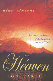 Heaven on Earth: Releasing the Power of Kingdom Through You  -     By: Alan Vincent