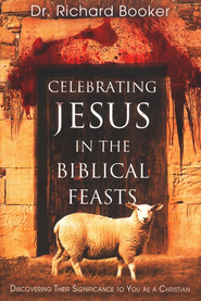 Celebrating Jesus in the Biblical Feasts: Discovering Their Significance to You As a Christian  -              By: Richard Booker