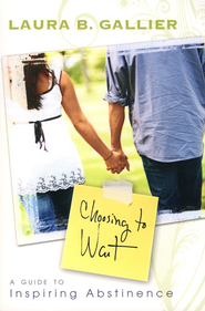 Choosing to Wait: A Guide to Inspiring Abstinence  -              By: Laura Gallier