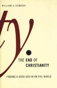 The End of Christianity: Finding a Good God in an Evil World  -     By: William A. Dembski