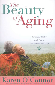 The Beauty Of Aging: Growing Older, with Grace, Gratitude, and Grit  -     By: Karen O'Connor