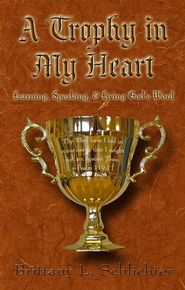 A Trophy in My Heart: Learning, Speaking, & Living God's Word  -     By: Brittany L. Schlichter