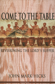 Come to the Table: Revisioning the Lord's Supper  -     By: John Mark Hicks