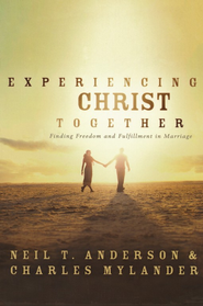 Experiencing Christ Together: Finding Freedom and  Fulfillment in Marriage  -     By: Neil Anderson, Charles Mylander