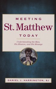 Meeting St. Matthew Today: Understanding the Man, His Mission, and His Message  -              By: Daniel J. Harrington