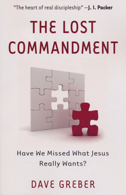 The Lost Commandment: Have We Missed What Jesus Really Wants?    -     By: Dave Greber