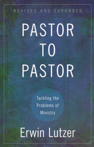 Pastor to Pastor: Tackling the Problems of Ministry, Revised and Expanded  -              By: Erwin W. Lutzer