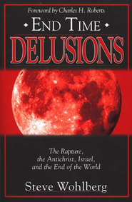 End Time Delusions: The Rapture, Antichrist, Israel, and End of the World  -     By: Steve Wohlberg