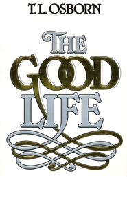 The Good Life  -     By: T.L. Osborn