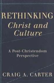 Rethinking Christ and Culture: A Post-Christendom Perspective  -     By: Craig A. Carter