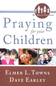 Praying for Your Children: How to Pray Series  -     By: Elmer Towns, Dave Earley