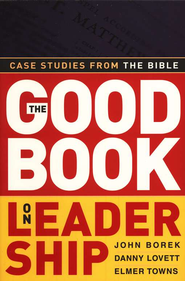 The Good Book on Leadership: Case Studies From the Bible  -              By: John Borek, Danny Lovett, Elmer L. Towns