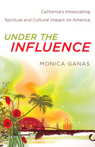 Under the Influence: California's Intoxicating Spiritual and Cultural Impact on America  -              By: Monica Ganas