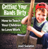Getting Your Hands Dirty: How to Teach Your Children to Love Work Audio CD  -              By: Joel Salatin