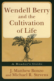 Wendell Berry and the Cultivation of Life: A Reader's Guide  -              By: Matthew J. Bonzo, Michael R. Stevens