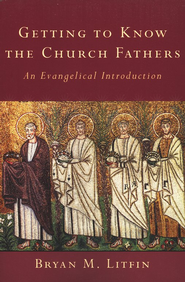 Getting to Know the Church Fathers: An Evangelical Introduction  -              By: Bryan Litfin