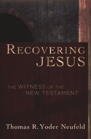 Recovering Jesus: The Witness of the New Testament  -     By: Thomas R. Yoder Neufeld