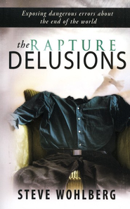 The Rapture Delusions: Exposing Dangerous Errors about the End of the World  -     By: Steve Wohlberg