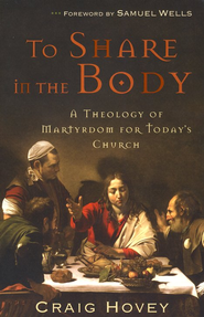 To Share in the Body: A Theology of Martyrdom for Today's Church  -     By: Craig Hovey