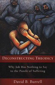 Deconstructing Theodicy: Why Job Has Nothing to Say to the Puzzle of Suffering  -     By: David B. Burrell, Anthony H. Johns