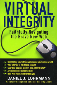 Virtual Integrity: Faithfully Navigating the Brave New Web  -              By: Daniel J. Lohrmann