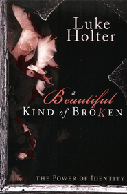 A Beautiful Kind of Broken: The Power of Identity  -     By: Luke Holter