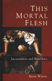This Mortal Flesh: Incarnation and Bioethics  -              By: Brent Waters