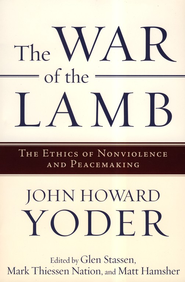 The War of the Lamb: The Ethics of Nonviolence and Peacemaking  -     By: John Howard Yoder, Glen Stassen, Mark Thiessen Nation