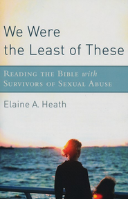 We Were the Least of These: Reading the Bible with Survivors of Sexual Abuse  -     By: Elaine A. Heath