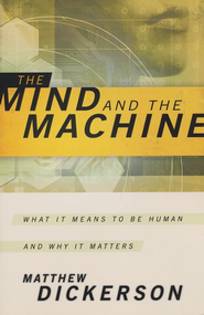 The Mind and the Machine: What It Means to Be Human and Why It Matters  -     By: Matthew Dickerson