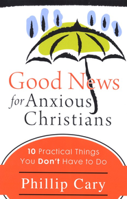 Good News for Anxious Christians: Ten Practical Things You Don't Have to Do  -     By: Phillip Cary